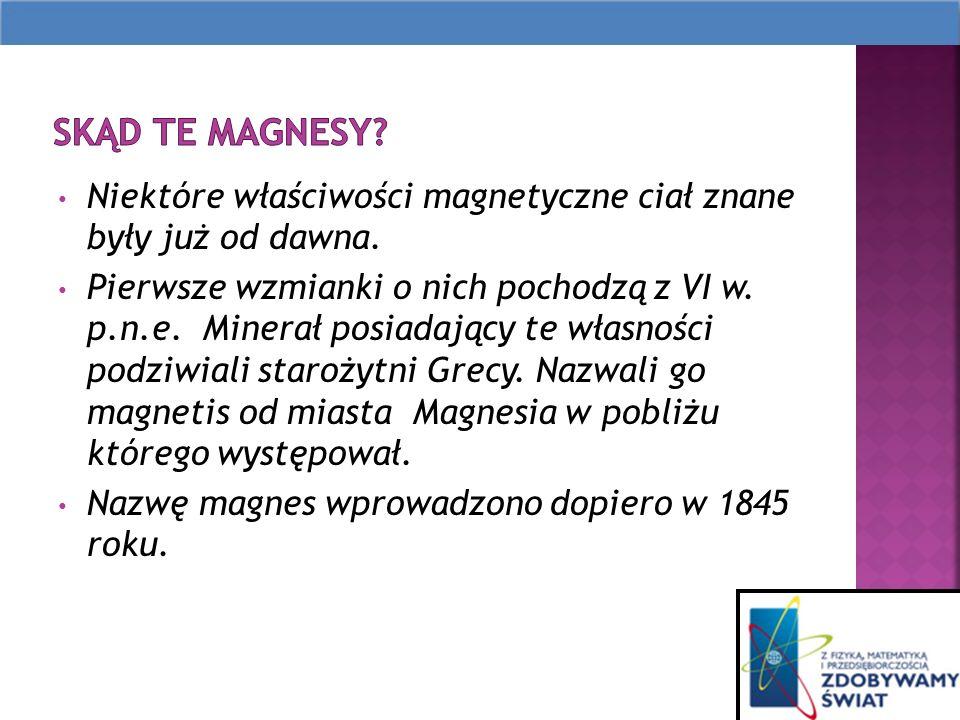 Skąd te magnesy Niektóre właściwości magnetyczne ciał znane były już od dawna.