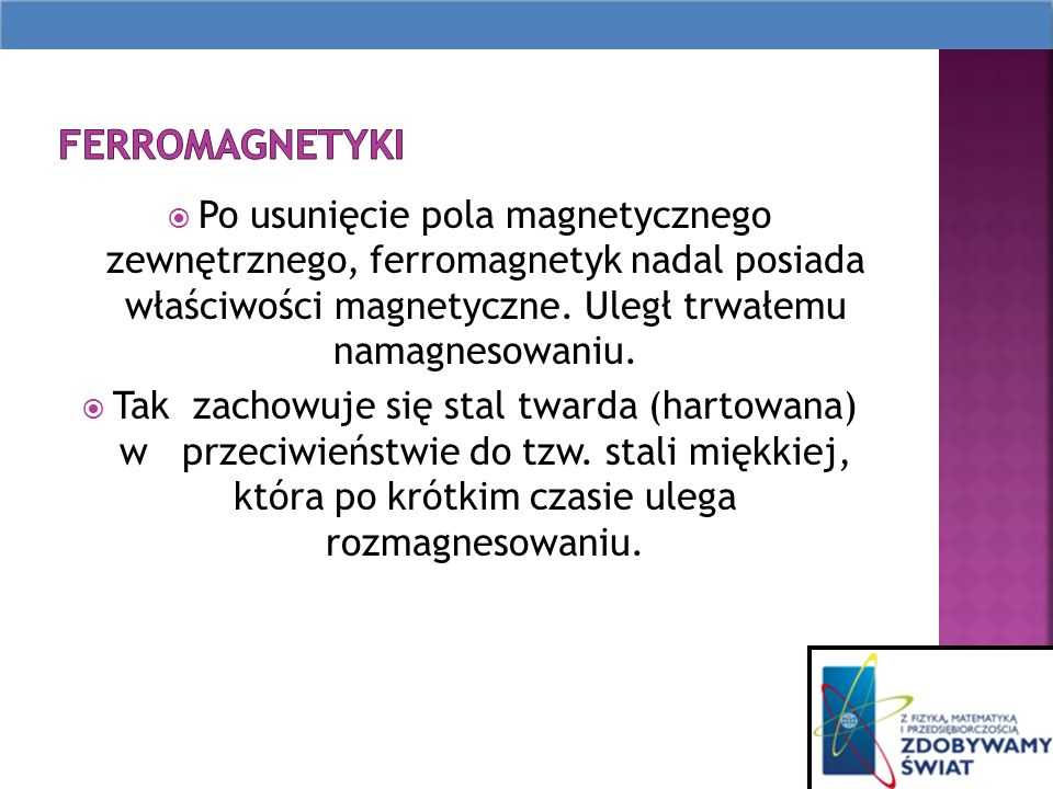 ferromagnetyki Po usunięcie pola magnetycznego zewnętrznego, ferromagnetyk nadal posiada właściwości magnetyczne. Uległ trwałemu namagnesowaniu.