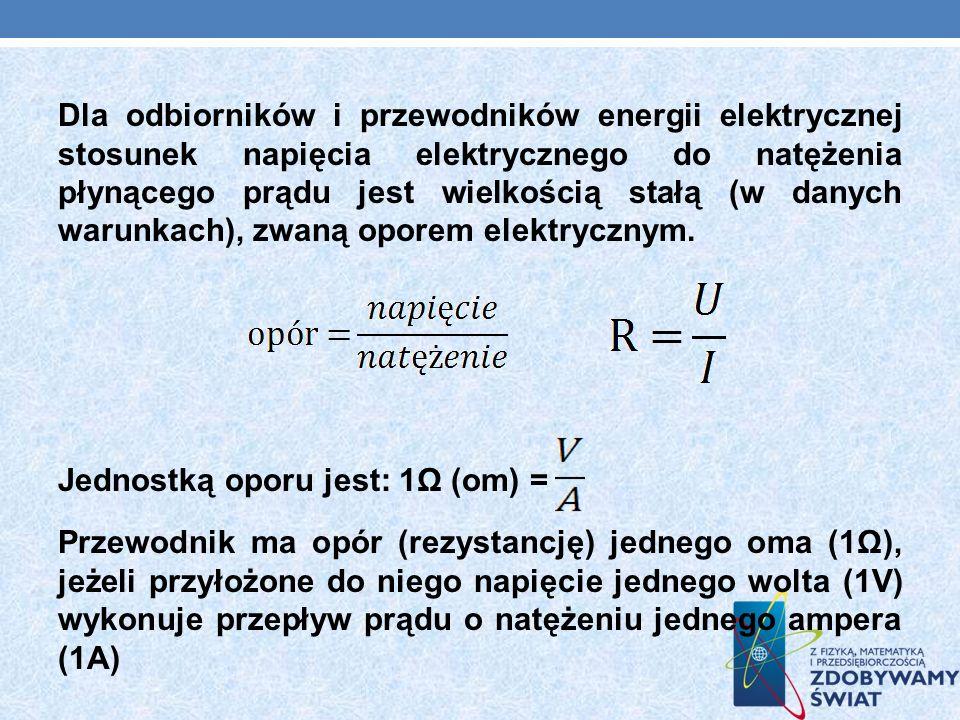 Dla odbiorników i przewodników energii elektrycznej stosunek napięcia elektrycznego do natężenia płynącego prądu jest wielkością stałą (w danych warunkach), zwaną oporem elektrycznym.