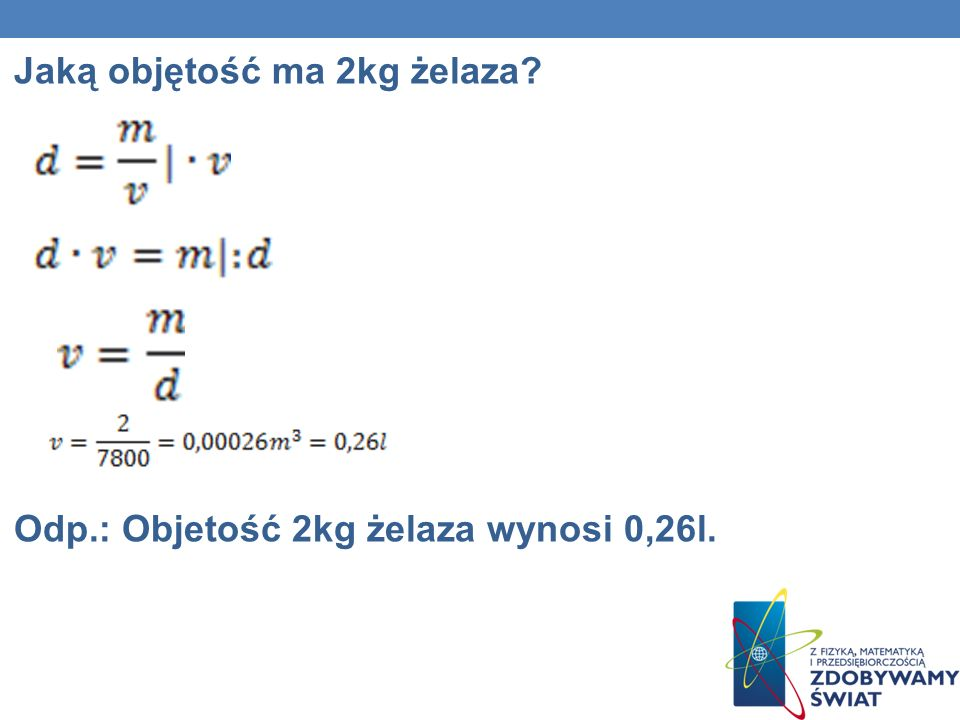 Jaką objętość ma 2kg żelaza Odp.: Objetość 2kg żelaza wynosi 0,26l.