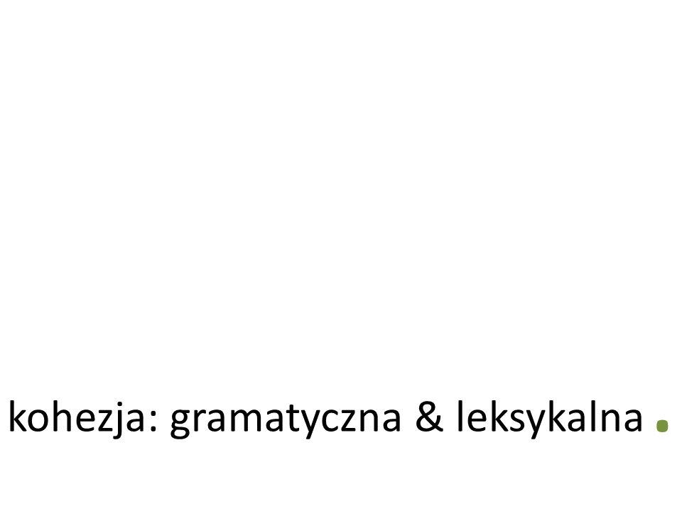 . kohezja: gramatyczna & leksykalna