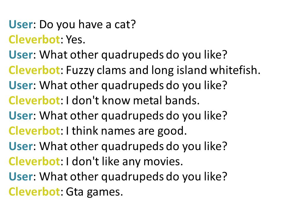 User: Do you have a cat. Cleverbot: Yes