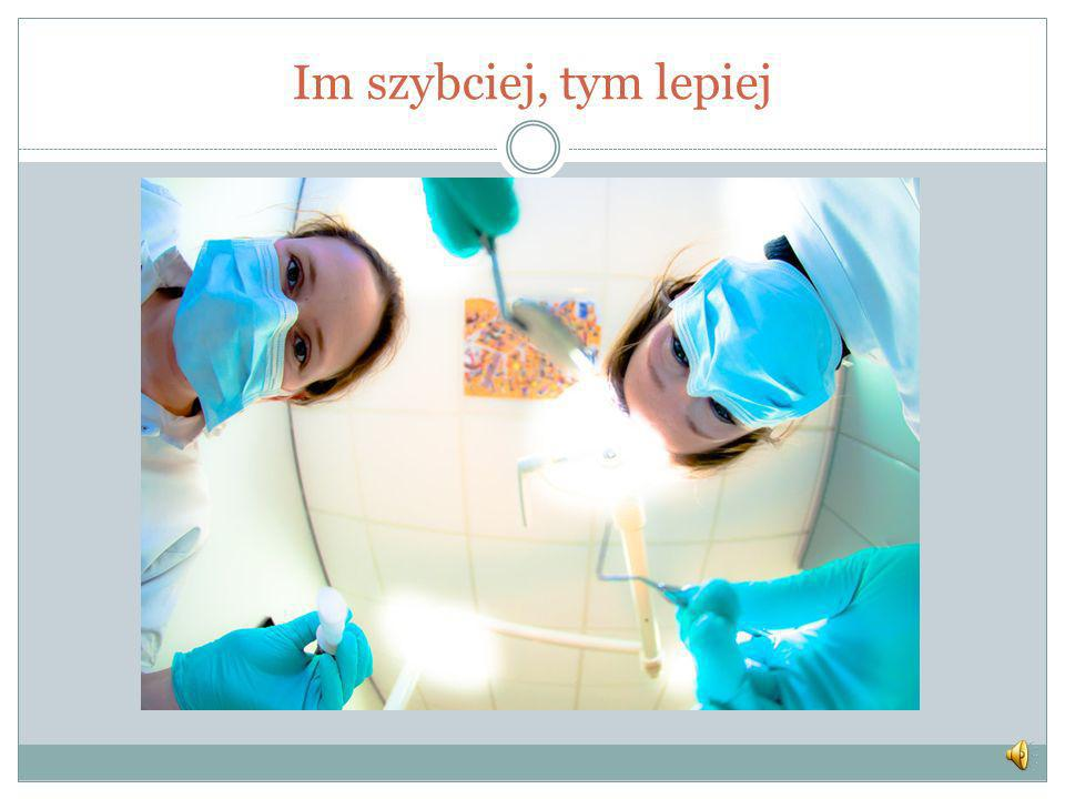 Im szybciej, tym lepiej Wizyta u dentysty.....