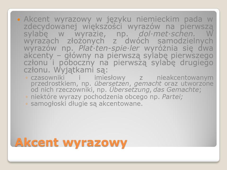 Akcent wyrazowy w języku niemieckim pada w zdecydowanej większości wyrazów na pierwszą sylabę w wyrazie, np. dol·met·schen. W wyrazach złożonych z dwóch samodzielnych wyrazów np. Plat·ten-spie·ler wyróżnia się dwa akcenty – główny na pierwszą sylabę pierwszego członu i poboczny na pierwszą sylabę drugiego członu. Wyjątkami są: