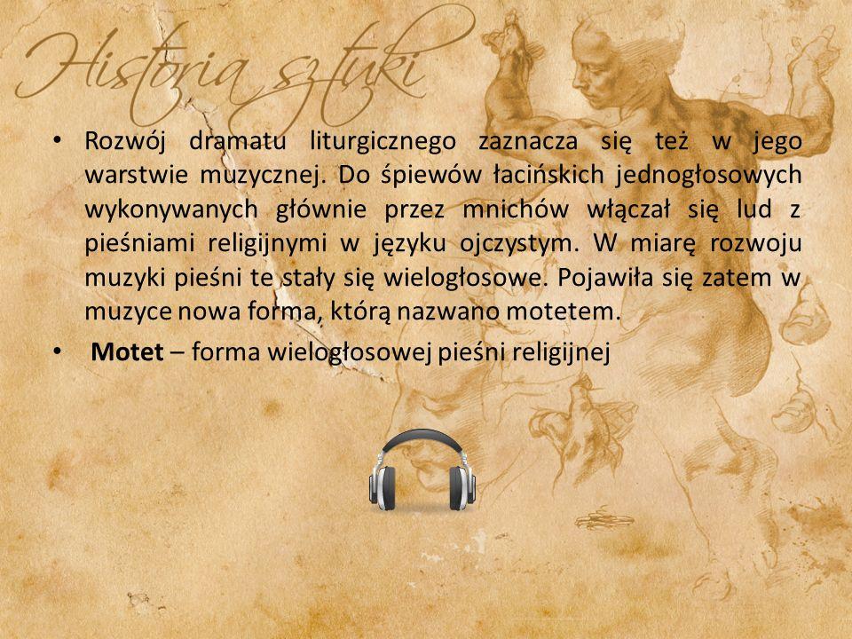 Rozwój dramatu liturgicznego zaznacza się też w jego warstwie muzycznej. Do śpiewów łacińskich jednogłosowych wykonywanych głównie przez mnichów włączał się lud z pieśniami religijnymi w języku ojczystym. W miarę rozwoju muzyki pieśni te stały się wielogłosowe. Pojawiła się zatem w muzyce nowa forma, którą nazwano motetem.