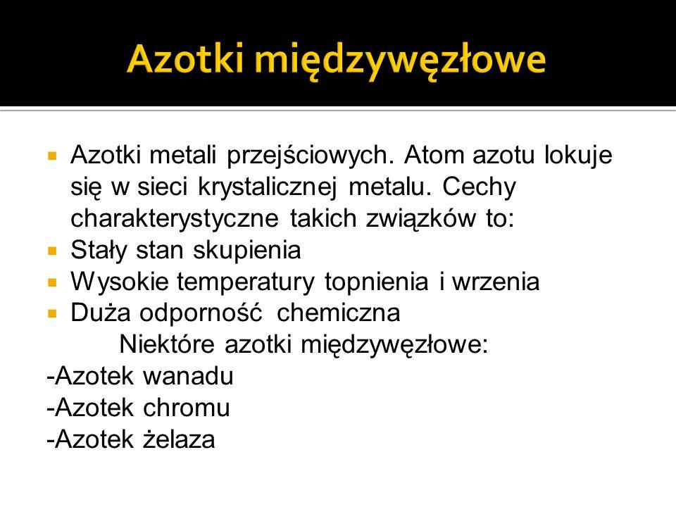 Azotki międzywęzłowe Azotki metali przejściowych. Atom azotu lokuje się w sieci krystalicznej metalu. Cechy charakterystyczne takich związków to: