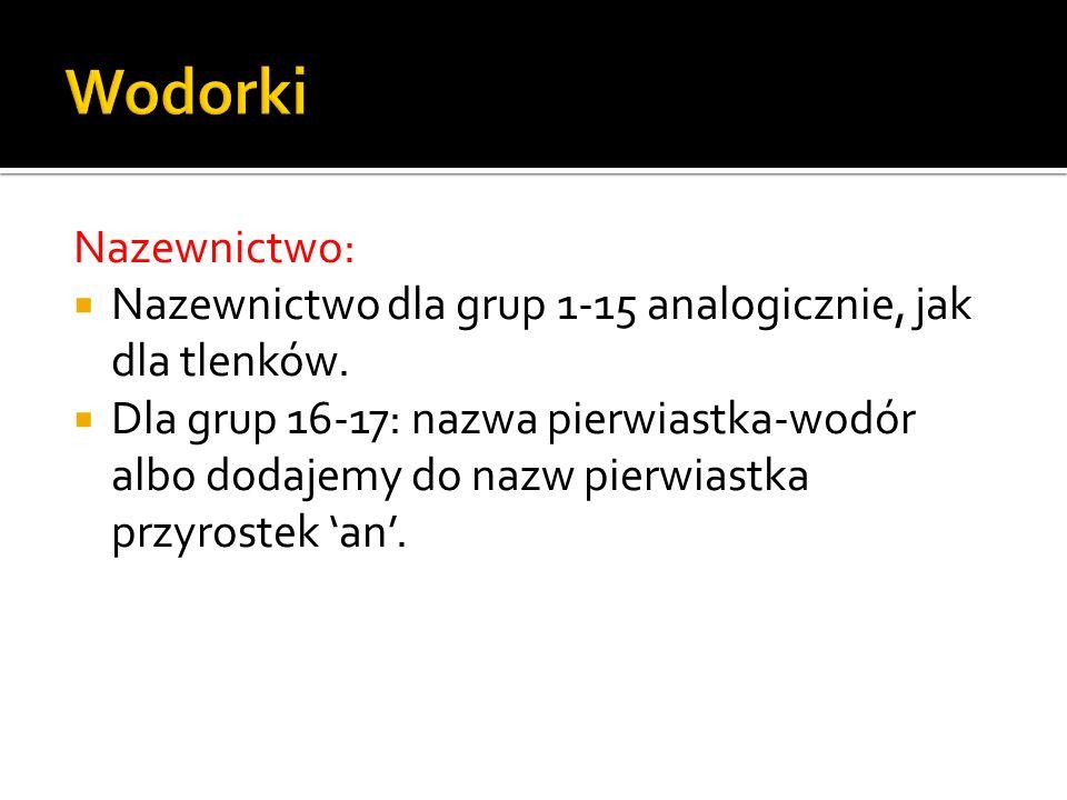 Wodorki Nazewnictwo: Nazewnictwo dla grup 1-15 analogicznie, jak dla tlenków.