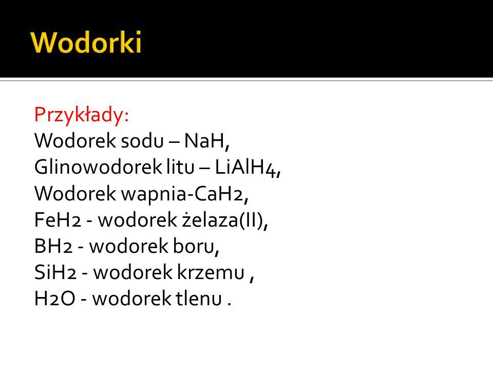 Wodorki Przykłady: Wodorek sodu – NaH, Glinowodorek litu – LiAlH4,