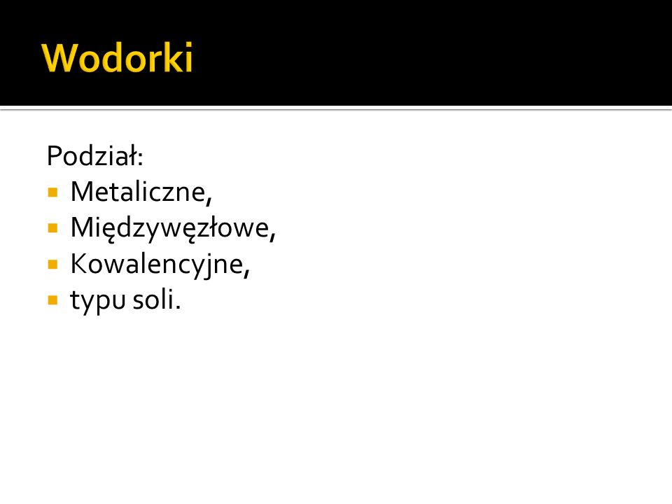 Wodorki Podział: Metaliczne, Międzywęzłowe, Kowalencyjne, typu soli.