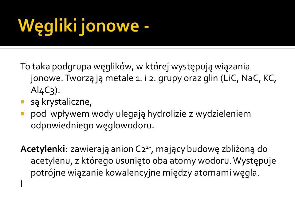 Węgliki jonowe - To taka podgrupa węglików, w której występują wiązania jonowe. Tworzą ją metale 1. i 2. grupy oraz glin (LiC, NaC, KC, Al4C3).
