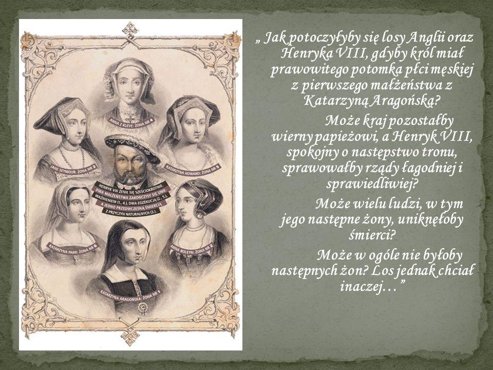 """"""" Jak potoczyłyby się losy Anglii oraz Henryka VIII, gdyby król miał prawowitego potomka płci męskiej z pierwszego małżeństwa z Katarzyną Aragońską."""