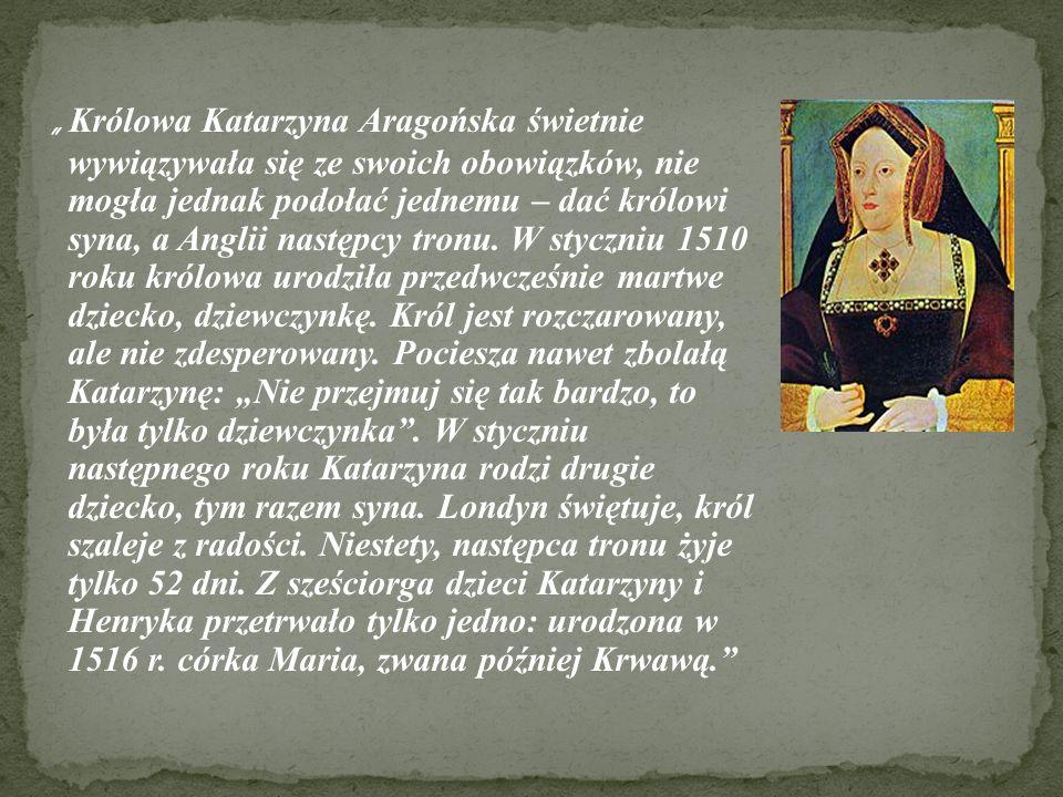 """"""" Królowa Katarzyna Aragońska świetnie wywiązywała się ze swoich obowiązków, nie mogła jednak podołać jednemu – dać królowi syna, a Anglii następcy tronu."""