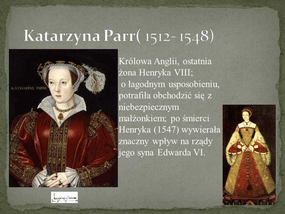 Katarzyna Parr( 1512- 1548) Królowa Anglii, ostatnia żona Henryka VIII;