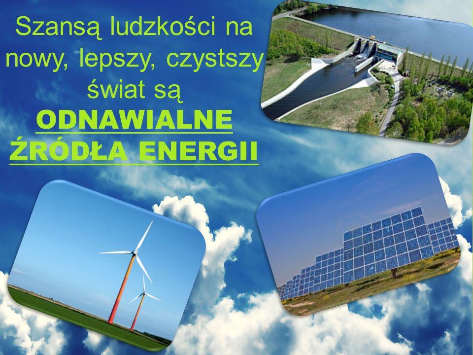 Szansą ludzkości na nowy, lepszy, czystszy świat są ODNAWIALNE ŹRÓDŁA ENERGII