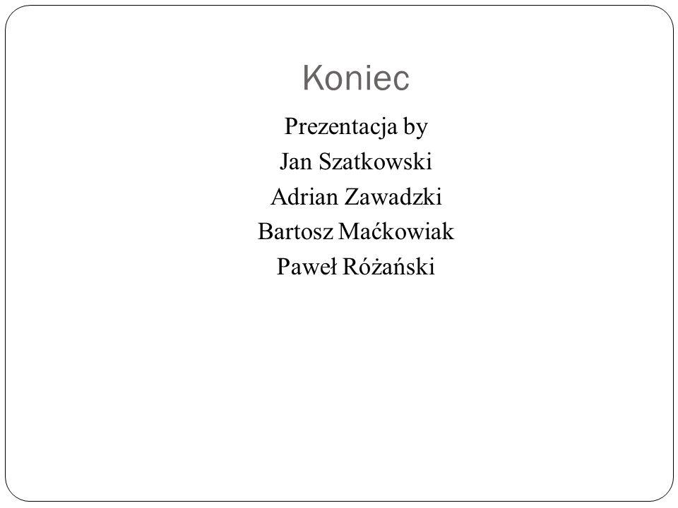 Koniec Prezentacja by Jan Szatkowski Adrian Zawadzki Bartosz Maćkowiak Paweł Różański