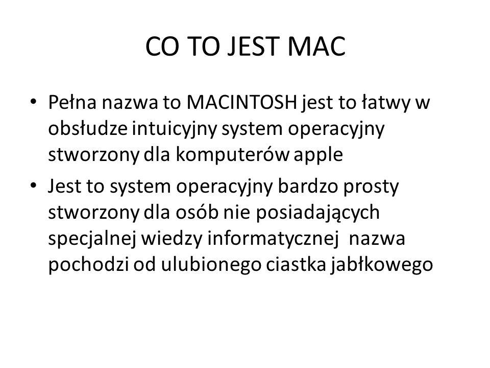 CO TO JEST MAC Pełna nazwa to MACINTOSH jest to łatwy w obsłudze intuicyjny system operacyjny stworzony dla komputerów apple.
