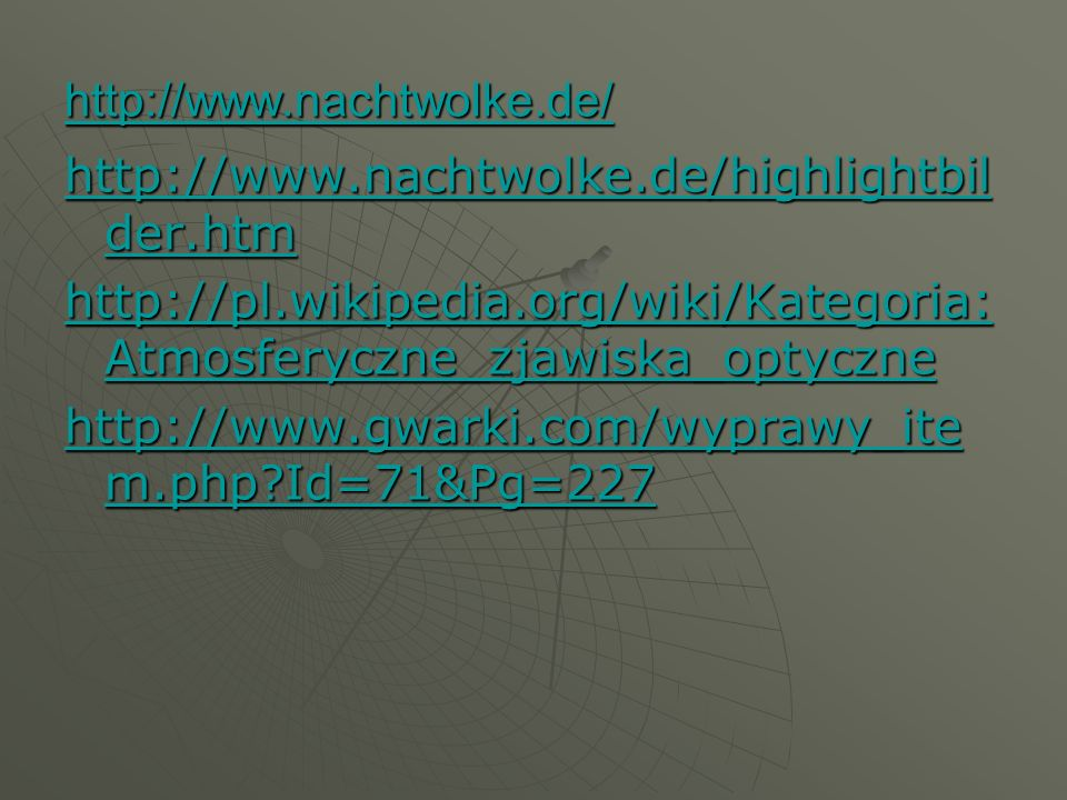 http://www.nachtwolke.de/ http://www.nachtwolke.de/highlightbilder.htm. http://pl.wikipedia.org/wiki/Kategoria:Atmosferyczne_zjawiska_optyczne.