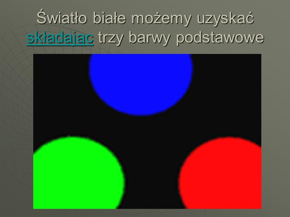 Światło białe możemy uzyskać składając trzy barwy podstawowe