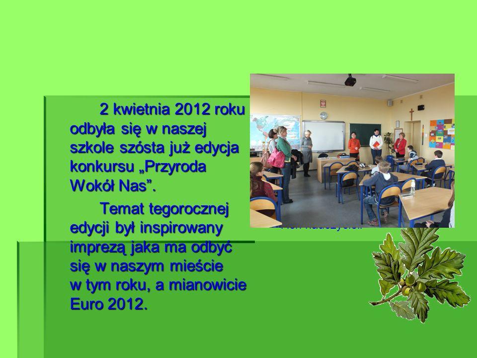 """2 kwietnia 2012 roku odbyła się w naszej szkole szósta już edycja konkursu """"Przyroda Wokół Nas ."""