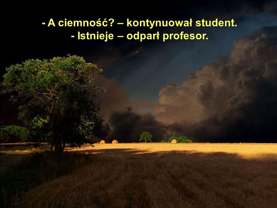 - A ciemność – kontynuował student. - Istnieje – odparł profesor.