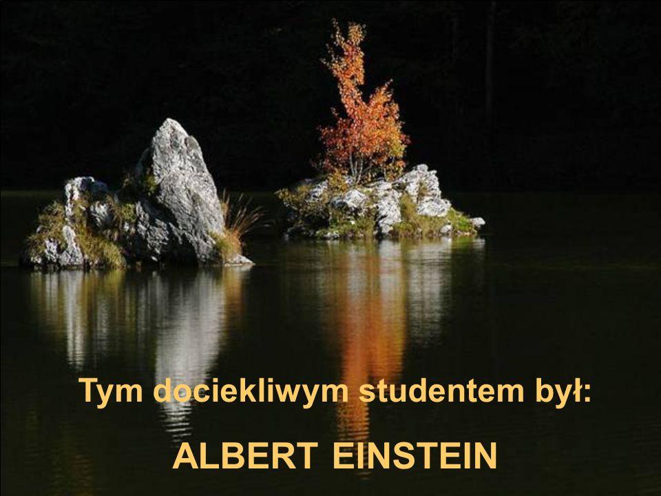 Tym dociekliwym studentem był: ALBERT EINSTEIN