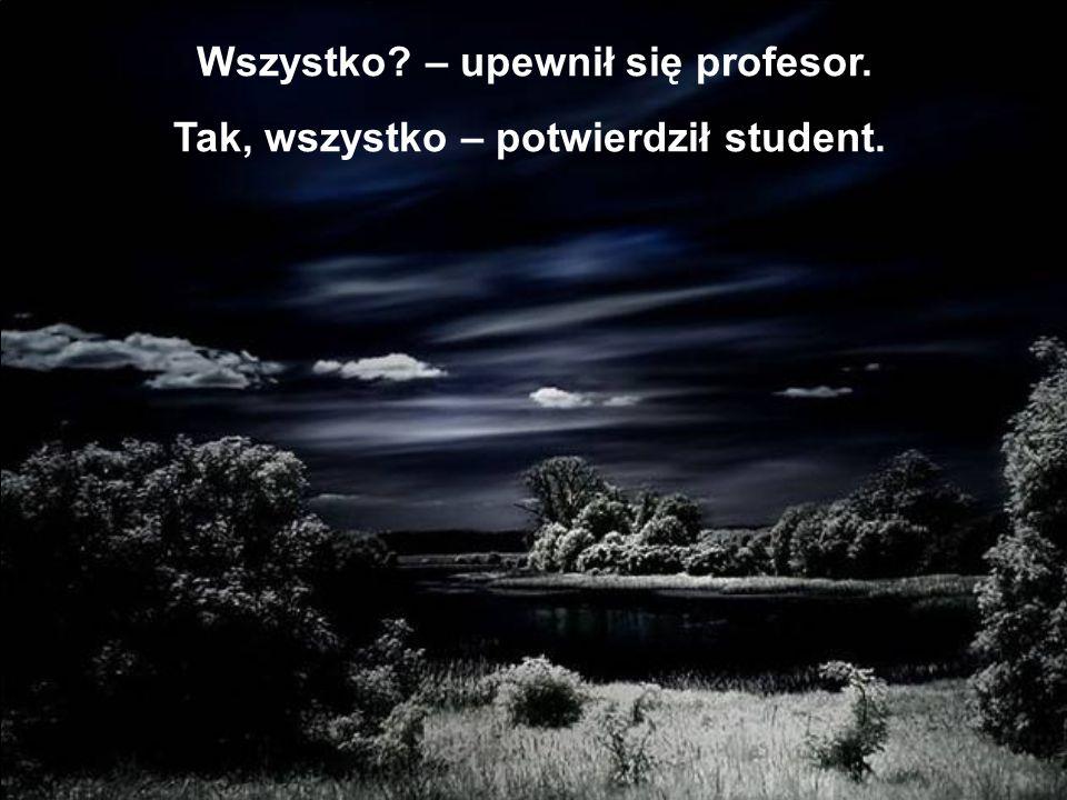 Wszystko – upewnił się profesor. Tak, wszystko – potwierdził student.