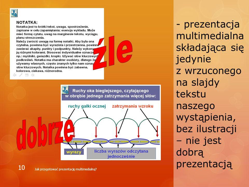 - prezentacja multimedialna składająca się jedynie z wrzuconego na slajdy tekstu naszego wystąpienia, bez ilustracji – nie jest dobrą prezentacją