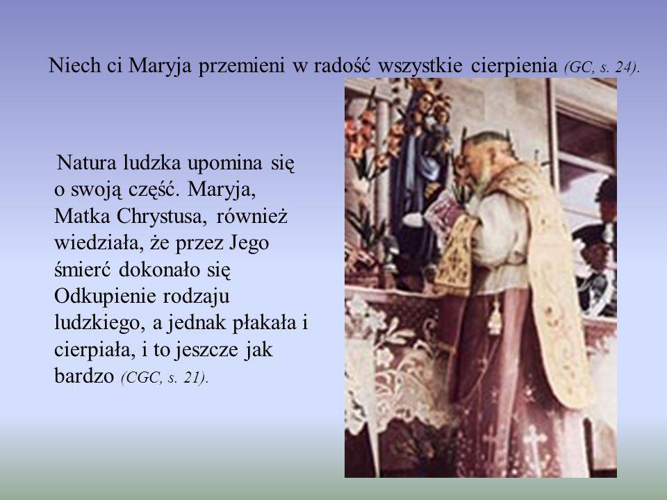 Niech ci Maryja przemieni w radość wszystkie cierpienia (GC, s. 24).