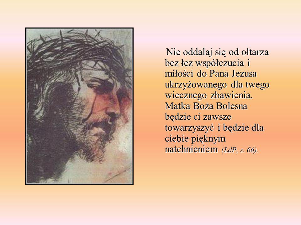 Nie oddalaj się od ołtarza bez łez współczucia i miłości do Pana Jezusa ukrzyżowanego dla twego wiecznego zbawienia. Matka Boża Bolesna będzie ci zawsze towarzyszyć i będzie dla ciebie pięknym natchnieniem (LdP, s. 66).