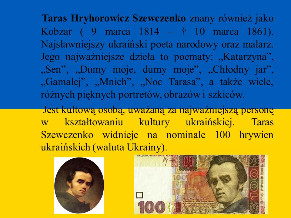 """Taras Hryhorowicz Szewczenko znany również jako Kobzar ( 9 marca 1814 – † 10 marca 1861). Najsławniejszy ukraiński poeta narodowy oraz malarz. Jego najważniejsze dzieła to poematy: """"Katarzyna , """"Sen , """"Dumy moje, dumy moje , """"Chłodny jar , """"Gamalej , """"Mnich , """"Noc Tarasa , a także wiele, różnych pięknych portretów, obrazów i szkiców."""