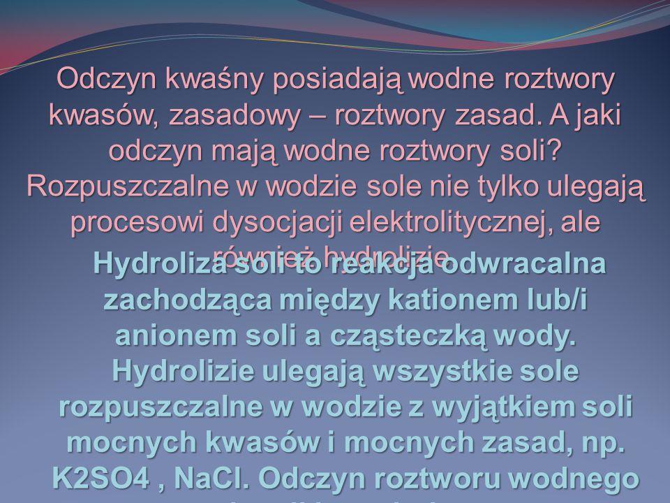 Odczyn kwaśny posiadają wodne roztwory kwasów, zasadowy – roztwory zasad. A jaki odczyn mają wodne roztwory soli Rozpuszczalne w wodzie sole nie tylko ulegają procesowi dysocjacji elektrolitycznej, ale również hydrolizie.