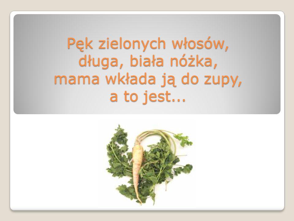 Pęk zielonych włosów, długa, biała nóżka, mama wkłada ją do zupy, a to jest...