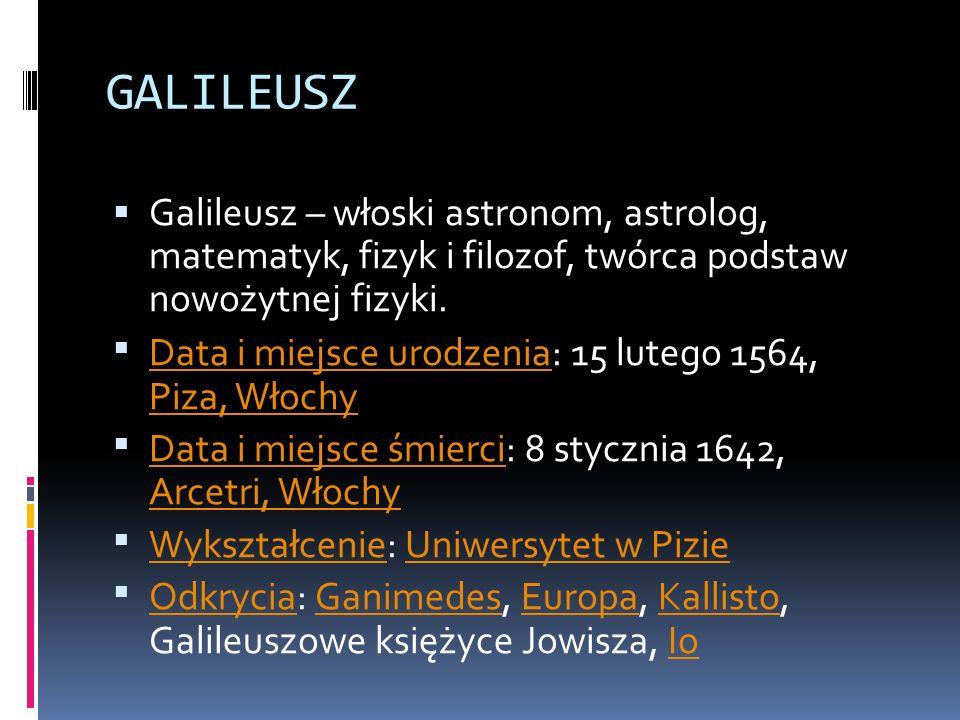 GALILEUSZ Galileusz – włoski astronom, astrolog, matematyk, fizyk i filozof, twórca podstaw nowożytnej fizyki.