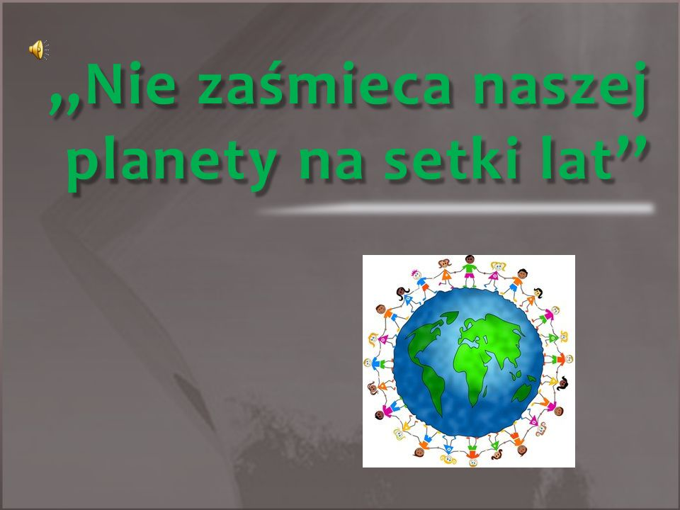 ,,Nie zaśmieca naszej planety na setki lat''