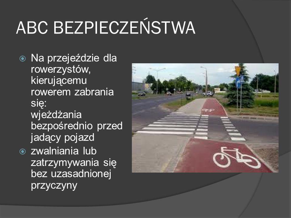 ABC BEZPIECZEŃSTWA Na przejeździe dla rowerzystów, kierującemu rowerem zabrania się: wjeżdżania bezpośrednio przed jadący pojazd.
