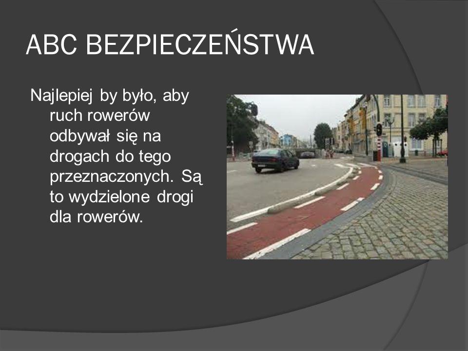 ABC BEZPIECZEŃSTWA Najlepiej by było, aby ruch rowerów odbywał się na drogach do tego przeznaczonych.
