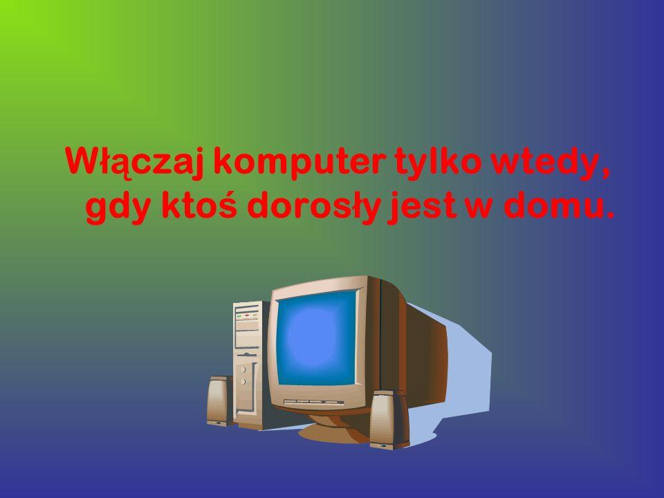 Włączaj komputer tylko wtedy, gdy ktoś dorosły jest w domu.
