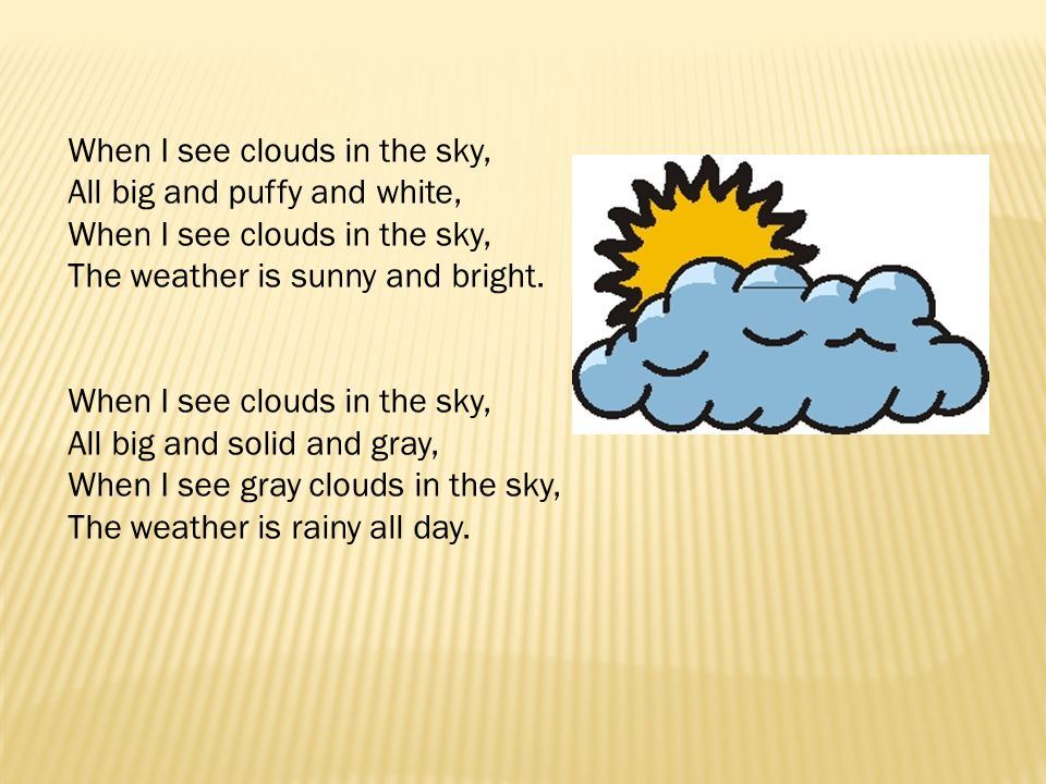 When I see clouds in the sky, All big and puffy and white, When I see clouds in the sky, The weather is sunny and bright.