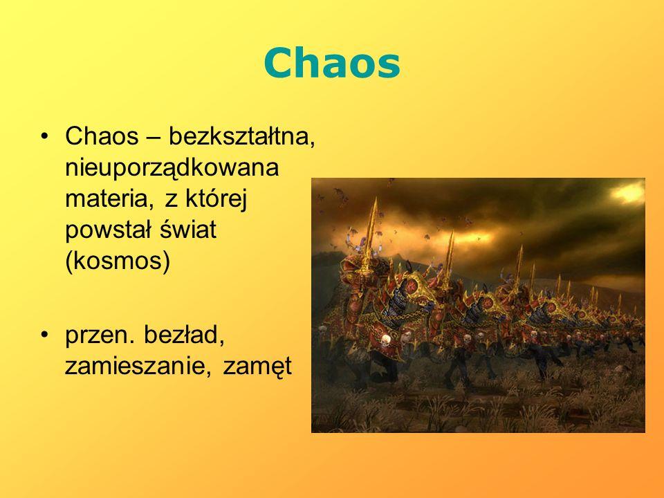 Chaos Chaos – bezkształtna, nieuporządkowana materia, z której powstał świat (kosmos) przen.