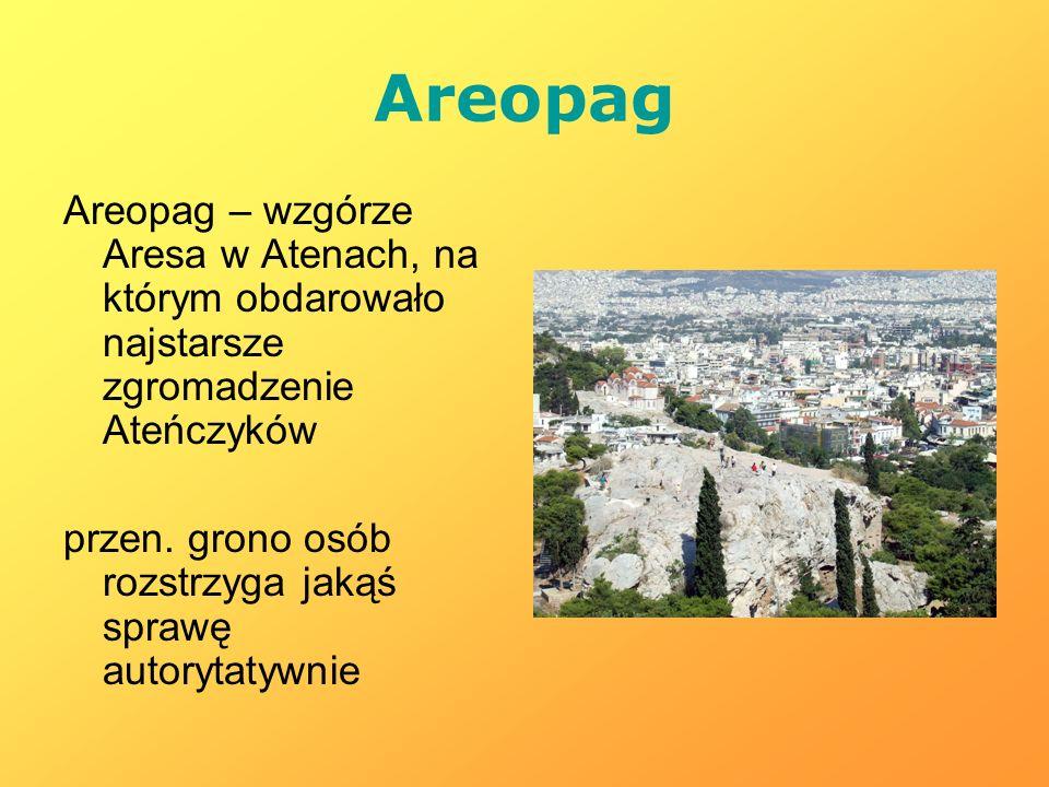 Areopag Areopag – wzgórze Aresa w Atenach, na którym obdarowało najstarsze zgromadzenie Ateńczyków.