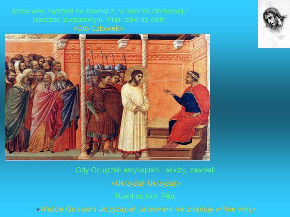 Gdy Go ujrzeli arcykapłani i słudzy, zawołali: «Ukrzyżuj! Ukrzyżuj!»