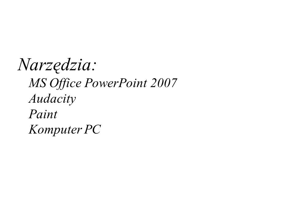 Narzędzia: MS Office PowerPoint 2007 Audacity Paint Komputer PC