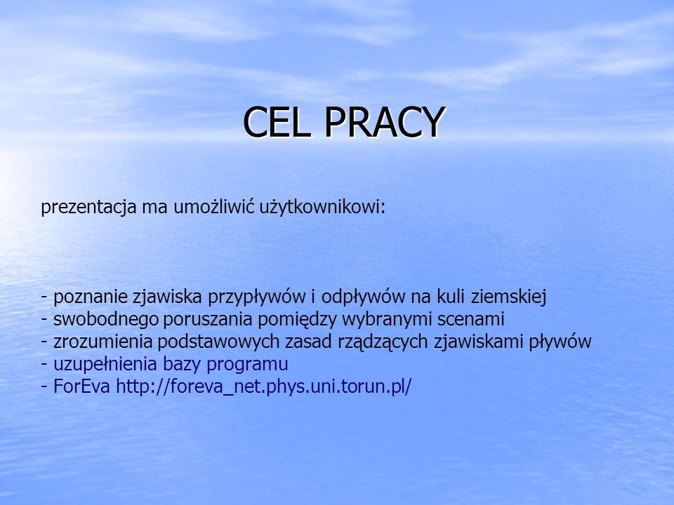 CEL PRACY prezentacja ma umożliwić użytkownikowi: - poznanie zjawiska przypływów i odpływów na kuli ziemskiej - swobodnego poruszania pomiędzy wybranymi scenami - zrozumienia podstawowych zasad rządzących zjawiskami pływów - uzupełnienia bazy programu - ForEva http://foreva_net.phys.uni.torun.pl/