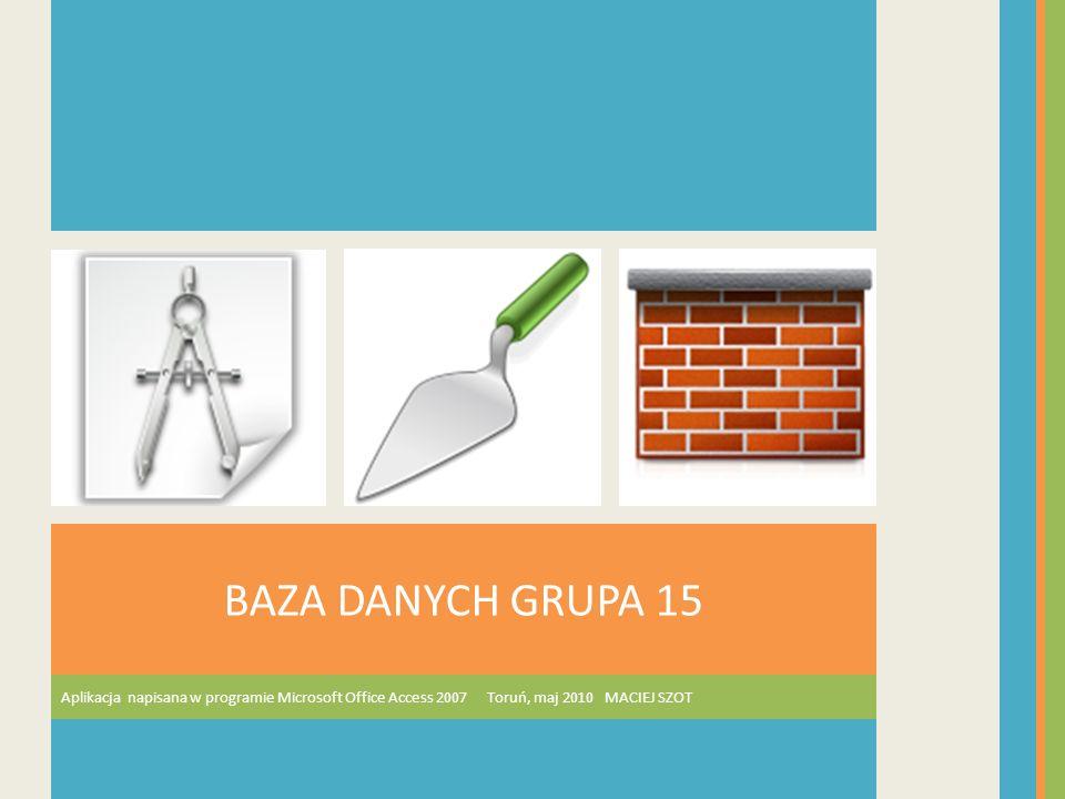 BAZA DANYCH GRUPA 15 Aplikacja napisana w programie Microsoft Office Access 2007 Toruń, maj 2010 MACIEJ SZOT.