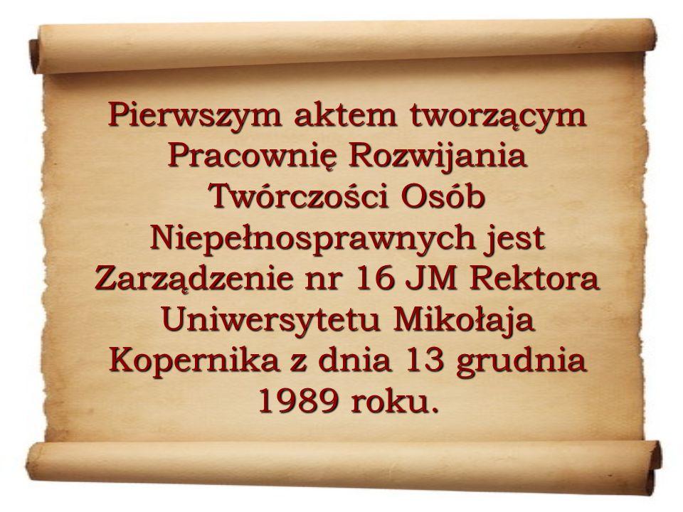 Pierwszym aktem tworzącym Pracownię Rozwijania Twórczości Osób Niepełnosprawnych jest Zarządzenie nr 16 JM Rektora Uniwersytetu Mikołaja Kopernika z dnia 13 grudnia 1989 roku.