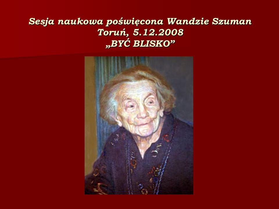 """Sesja naukowa poświęcona Wandzie Szuman Toruń, 5.12.2008 """"BYĆ BLISKO"""