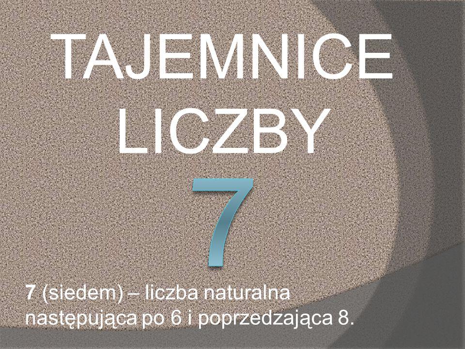 TAJEMNICE LICZBY 7 7 (siedem) – liczba naturalna następująca po 6 i poprzedzająca 8.