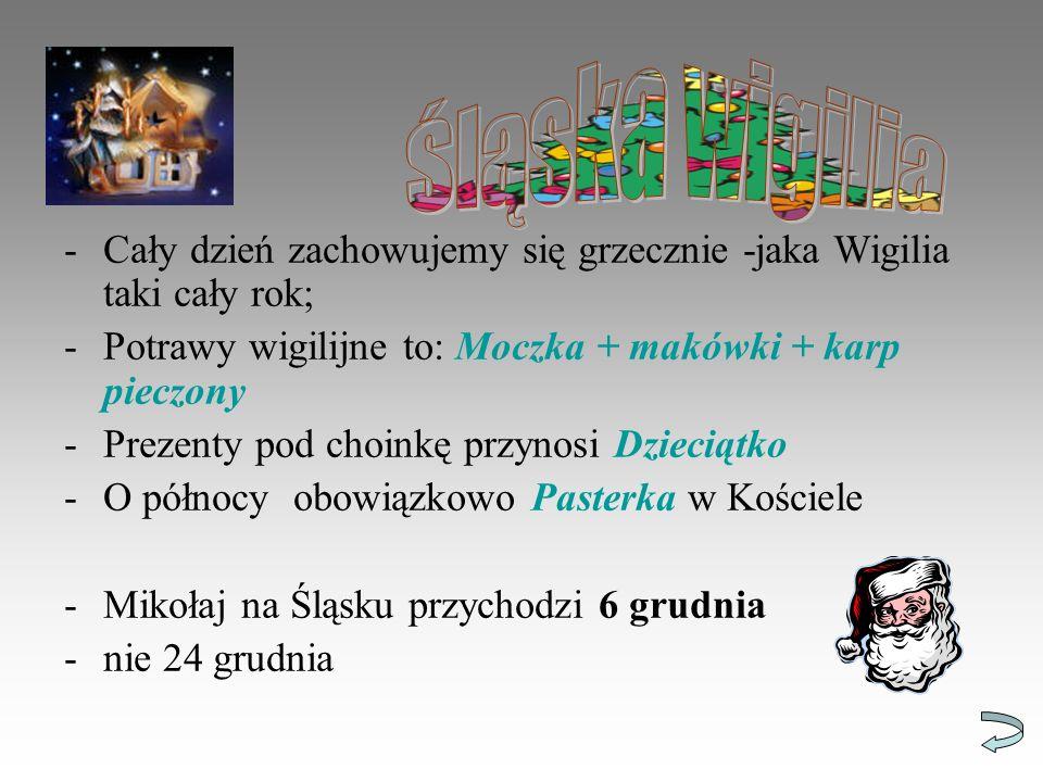 Śląska wigilia Cały dzień zachowujemy się grzecznie -jaka Wigilia taki cały rok; Potrawy wigilijne to: Moczka + makówki + karp pieczony.