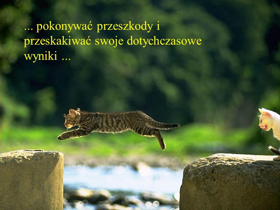 ... pokonywać przeszkody i przeskakiwać swoje dotychczasowe wyniki ...