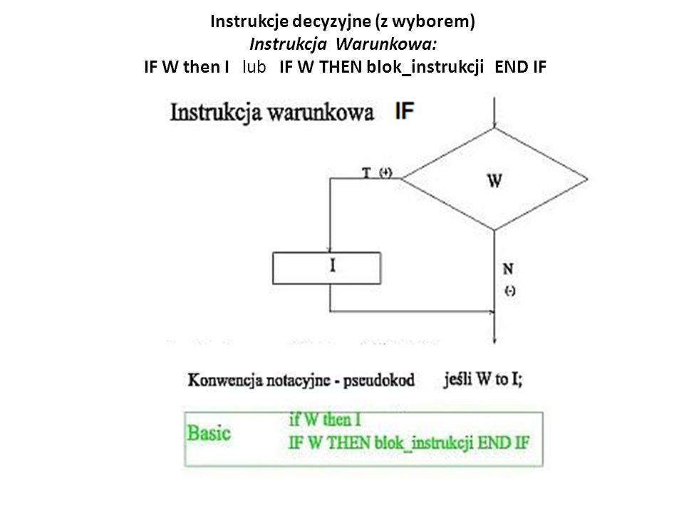 Instrukcje decyzyjne (z wyborem) Instrukcja Warunkowa: IF W then I lub IF W THEN blok_instrukcji END IF